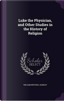 Luke the Physician, and Other Studies in the History of Religion by William Mitchell Ramsay