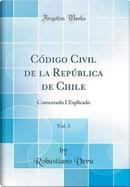 Código Civil de la República de Chile, Vol. 5 by Robustiano Vera