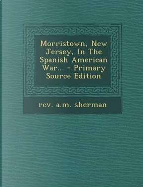 Morristown, New Jersey, in the Spanish American War... - Primary Source Edition by Rev A M Sherman