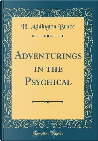Adventurings in the Psychical (Classic Reprint) by H. Addington Bruce