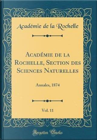 Académie de la Rochelle, Section des Sciences Naturelles, Vol. 11 by Académie de la Rochelle