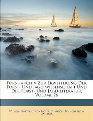 Forst-archiv Zur Erweiterung Der Forst- Und Jagd-wissenschaft Und Der Forst- Und Jagd-literatur, Volume 26 by Wilhelm Gottfried von Moser