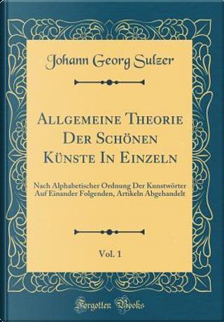 Allgemeine Theorie Der Scho¨nen Ku¨nste In Einzeln, Vol. 1 by Johann Georg Sulzer