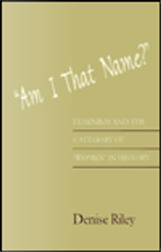 Am I That Name? Feminism and the Category of Women in History by Denise Riley