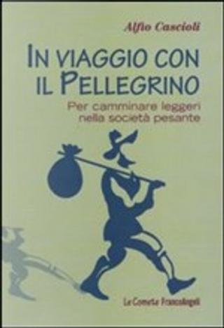 In viaggio con il pellegrino. Per camminare leggeri nella società pesante by Alfio Cascioli