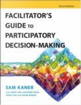Facilitator's Guide to Participatory Decision-Making by Michael Doyle, Duane Berger, Sarah Fisk, Catherine Toldi, Lenny Lind, Sam Kaner