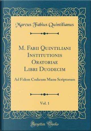 M. Fabii Quintiliani Institutionis Oratoriae Libri Duodecim, Vol. 1 by Marcus Fabius Quintilianus