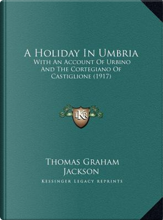 A   Holiday in Umbria a Holiday in Umbria by Thomas Graham Jackson