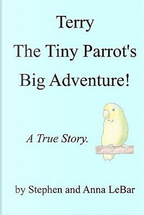 Terry the Tiny Parrot's Big Adventure! by Stephen Lebar