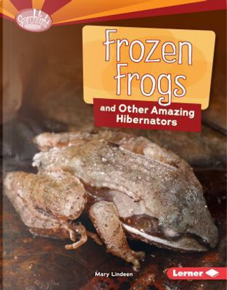 Frozen Frogs and Other Amazing Hibernators by Mary Lindeen