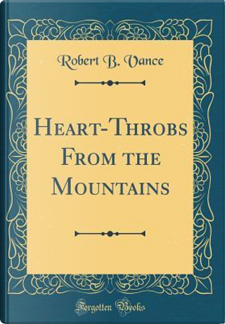 Heart-Throbs From the Mountains (Classic Reprint) by Robert B. Vance