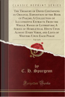 The Treasury of David Containing an Original Exposition of the Book of Psalms; A Collection of Illustrative Extracts From the Whole, Range of ... Lists of Writers Upon Each Psalm, Vol. 6 o by C. H. Spurgeon