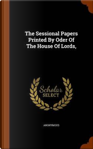 The Sessional Papers Printed by Oder of the House of Lords, by ANONYMOUS