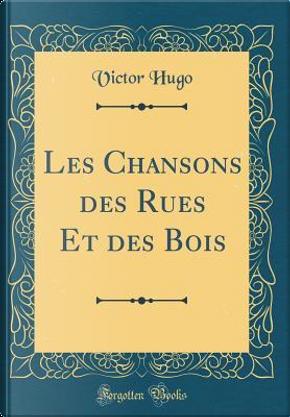 Les Chansons des Rues Et des Bois (Classic Reprint) by victor hugo