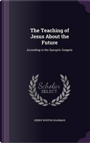 The Teaching of Jesus about the Future by Henry Burton Sharman