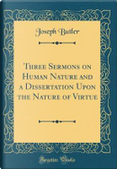 Three Sermons on Human Nature and a Dissertation Upon the Nature of Virtue (Classic Reprint) by Joseph Butler