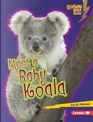 Meet a Baby Koala by Jon M. Fishman
