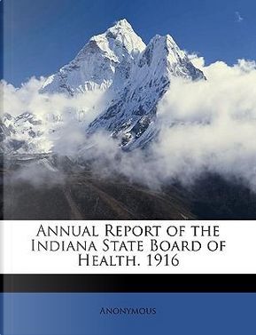 Annual Report of the Indiana State Board of Health. 1916 by ANONYMOUS