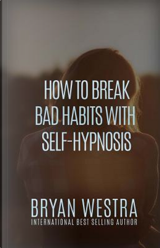 How to Break Bad Habits With Self-hypnosis by Bryan Westra