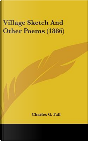 Village Sketch and Other Poems (1886) by Charles G. Fall