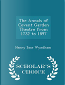 The Annals of Covent Garden Theatre from 1732 to 1897 - Scholar's Choice Edition by Henry Saxe Wyndham
