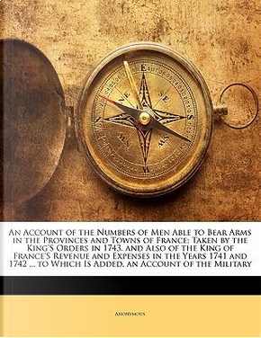 An Account of the Numbers of Men Able to Bear Arms in the Provinces and Towns of France by ANONYMOUS