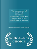 The Vocabulary of the Greek Testament Illustrated from the Papyri and Other Non-Literary Sources - Scholar's Choice Edition by James Hope Moulton