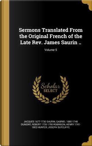 SERMONS TRANSLATED FROM THE OR by Jacques 1677-1730 Saurin