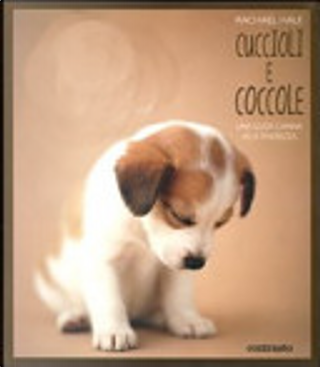 Cuccioli e coccole. Una guida canina alla tenerezza by Rachael Hale
