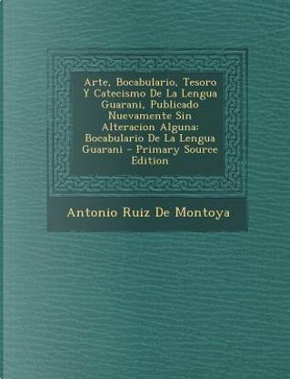 Arte, Bocabulario, Tesoro y Catecismo de La Lengua Guarani, Publicado Nuevamente Sin Alteracion Alguna by Antonio Ruiz De Montoya