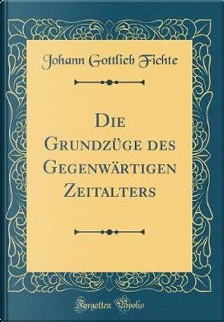 Die Grundzüge des Gegenwärtigen Zeitalters (Classic Reprint) by Johann Gottlieb Fichte