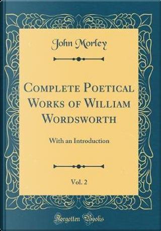 Complete Poetical Works of William Wordsworth, Vol. 2 by John Morley