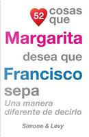 52 Cosas Que Margarita Desea Que Francisco Sepa by J. L. Leyva