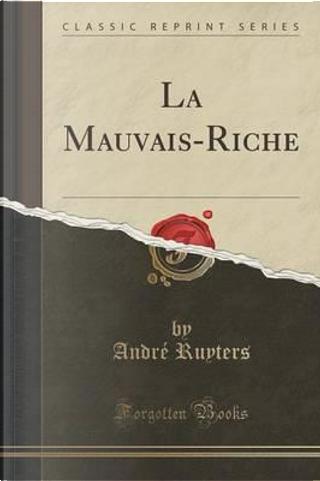 La Mauvais-Riche (Classic Reprint) by André Ruyters