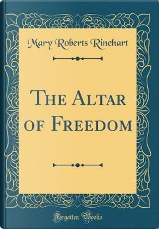 The Altar of Freedom (Classic Reprint) by Mary Roberts Rinehart