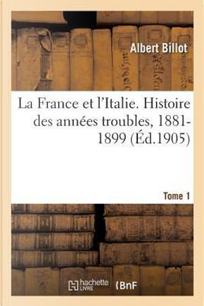 La France et l'Italie. Histoire des Annees Troubles, 1881-1899. Tome 1 by Billot Albert