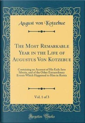 The Most Remarkable Year in the Life of Augustus Von Kotzebue, Vol. 1 of 3 by August Von Kotzebue