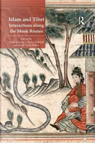 Islam and Tibet – Interactions along the Musk Routes by Anna Akasoy