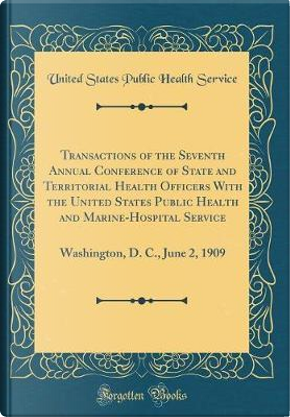 Transactions of the Seventh Annual Conference of State and Territorial Health Officers With the United States Public Health and Marine-Hospital ... D. C., June 2, 1909 (Classic Reprint) by United States Public Health Service