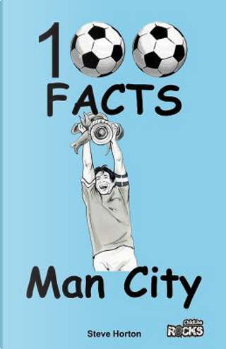 Manchester City - 100 Facts by Steve Horton