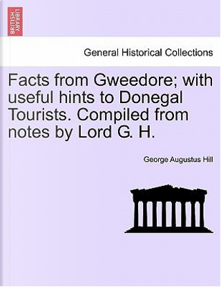 Facts from Gweedore; with useful hints to Donegal Tourists. Compiled from notes by Lord G. H. by George Augustus Hill