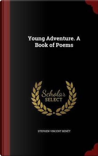 Young Adventure. a Book of Poems by Stephen Vincent Benet