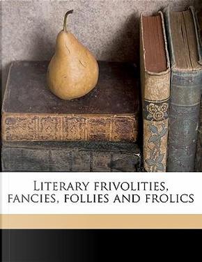 Literary Frivolities, Fancies, Follies and Frolics by William T. Dobson