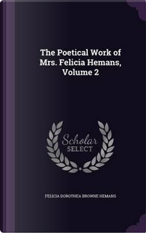 The Poetical Work of Mrs. Felicia Hemans, Volume 2 by Felicia Dorothea Browne Hemans