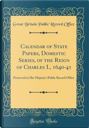 Calendar of State Papers, Domestic Series, of the Reign of Charles I., 1640-41 by Great Britain Public Record Office