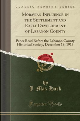 Moravian Influence in the Settlement and Early Development of Lebanon County by J. Max Hark