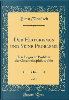 Der Historismus und Seine Probleme, Vol. 1 by Ernst Troeltsch