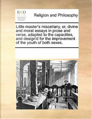 Little Master's Miscellany, Or, Divine and Moral Essays in Prose and Verse, Adapted to the Capacities, and Design'd for the Improvement of the Youth o by See Notes Multiple Contributors