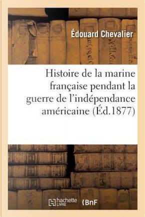 Histoire de la Marine Fran aise Pendant La Guerre de l'Ind pendance Am ricaine by Chevalier-E