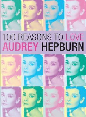 100 Reasons to Love Audrey Hepburn by Joanna Benecke